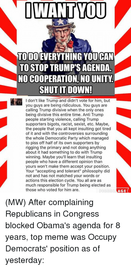 "Memes, Obama, and Democratic Party: I WANT YOU  TODO  YOUCAN  TO STOP TRUMP SAGENDA  NO COOPERATION, NOUNITY  SHUT IT DOWN!  I don't like Trump and didn't vote for him, but  you guys are being ridiculous. You guys are  calling Trump divisive when the only ones  being divisive this entire time. Anti Trump  people starting violence, calling Trump  supporters bigots, racist, sexist, etc. Maybe,  the people that you all kept insulting got tired  of it and with the controversies surrounding  the whole Democratic Party which managed  to piss off half of its own supporters by  rigging the primary and not doing anything  about it had something to do with Trump  winning. Maybe you'll learn that insulting  people who have a different opinion than  yours won't make them accept your position.  Your ""accepting and tolerant"" philosophy did  not and has not matched your words or  actions this election cycle. You all are as  much responsible for Trump being elected as  those who voted for him are.  AGE (MW) After complaining Republicans in Congress blocked Obama's agenda for 8 years, top meme was Occupy Democrats' position as of yesterday:"