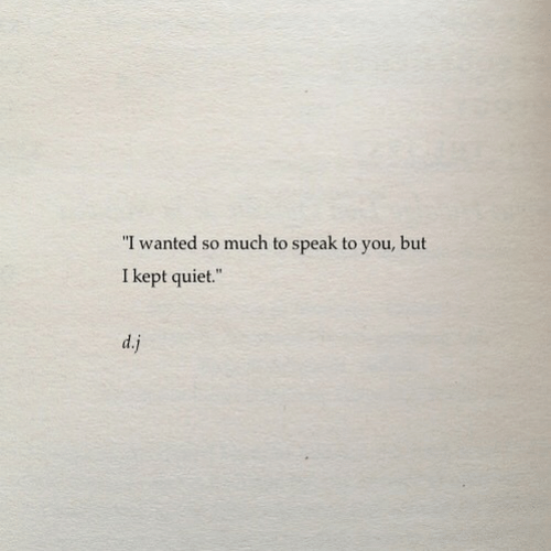 """Quiet, Wanted, and Speak: """"I wanted so much to speak to you, but  I kept quiet.""""  d.j"""