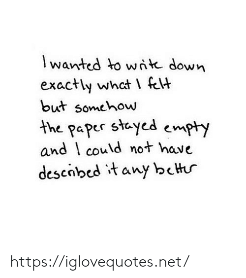 Somehow: I wanted to write down  exactly what I felt  but somehow  the paper stayed empty  and I could not have  descibed it any better https://iglovequotes.net/