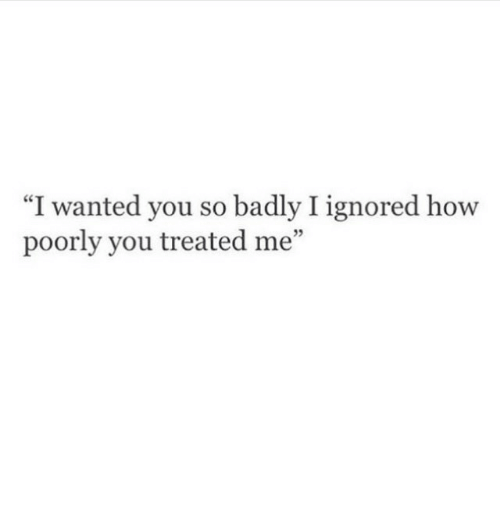 """Poorly: """"I wanted you so badly I ignored how  poorly you treated me""""  5"""