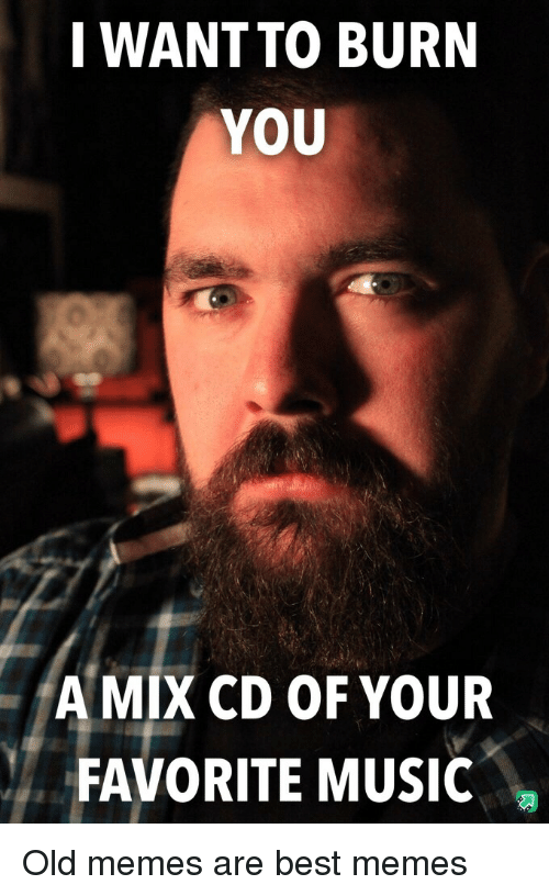 Memes, Music, and Best: I WANTTO BURN  YOU  A MIX CD OF YOUR  FAVORITE MUSIC Old memes are best memes