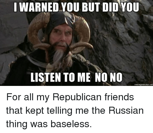 memegenerators: I WARNED YOU BUT DID YOU  LISTEN TO ME NO NO  memegenerator net For all my Republican friends that kept telling me the Russian thing was baseless.