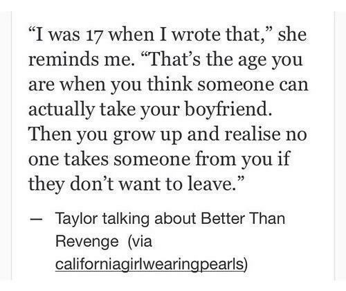 """Revenge, Boyfriend, and Can: """"I was 17 when I wrote that,"""" she  reminds me. """"That's the age you  are when you think someone can  actually take your boyfriend.  Then you grow up and realise no  one takes someone from you if  they don't want to leave.  - Taylor talking about Better Than  Revenge (via  californiagirlwearingpearls)"""