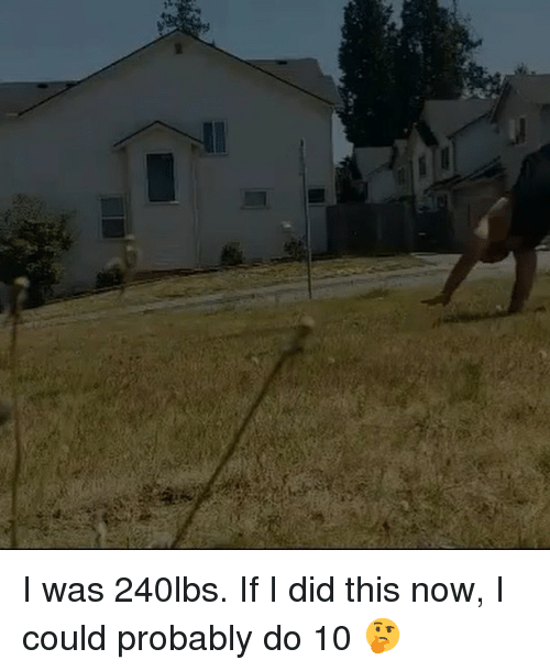 Memes, 🤖, and Did: I was 240lbs. If I did this now, I could probably do 10 🤔