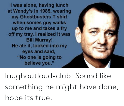 "Being Alone, Club, and True: I was alone, having lunch  at Wendy's in 1985, wearing  my Ghostbusters T shirt  when somes guy walks  up to me and takes a fry  off my tray. I realized it was  Bill Murray  He ate it, looked into my  eyes and said,  ""No one is going to  believe you."" laughoutloud-club:  Sound like something he might have done, hope its true."