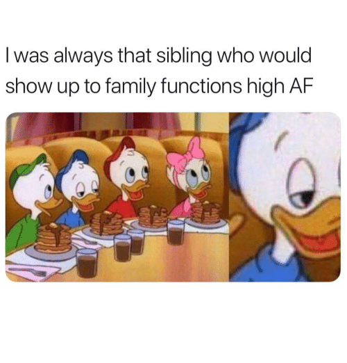 Af, Family, and High AF: I was always that sibling who would  show up to family functions high AF