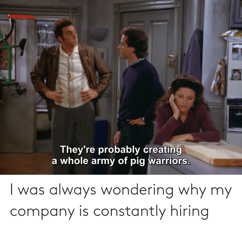 company: I was always wondering why my company is constantly hiring