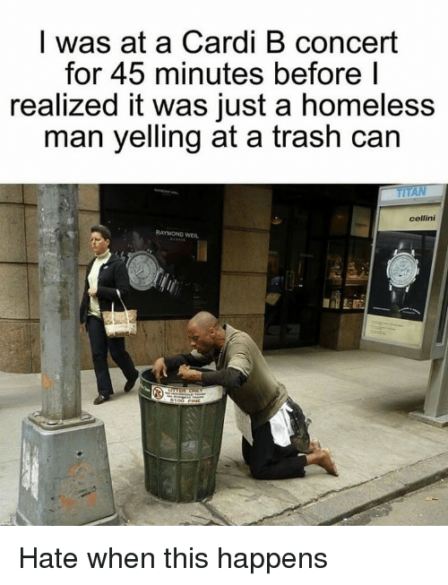 Homeless, Trash, and Dank Memes: I was at a Cardi B concert  for 45 minutes before I  realized it was just a homeless  man yelling at a trash can  cellini  RAYMOND WEIL Hate when this happens