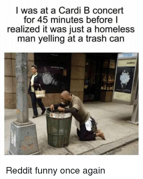 Funny, Homeless, and Reddit: I was at a Cardi B concert  for 45 minutes before l  realized it was just a homeless  man yelling at a trash can  cellini  AE Reddit funny once again