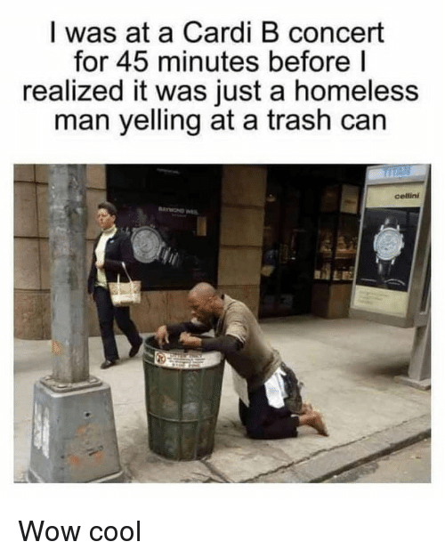 homeless man: I was at a Cardi B concert  for 45 minutes before l  realized it was just a homeless  man yelling at a trash can  cellini Wow cool