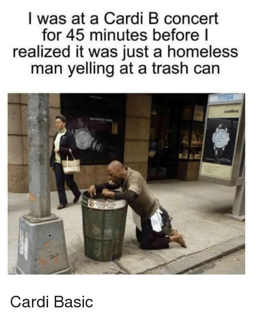 homeless man: I was at a Cardi B concert  for 45 minutes before l  realized it was just a homeless  man yelling at a trash can  cellini  AE Cardi Basic