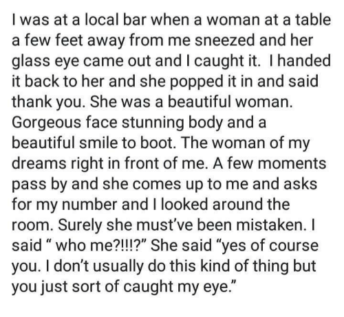 """Mistaken: I was at a local bar when a woman at a table  a few feet away from me sneezed and her  glass eye came out and I caught it. I handed  it back to her and she popped it in and said  thank you. She was a beautiful woman.  Gorgeous face stunning body and a  beautiful smile to boot. The woman of my  dreams right in front of me. A few moments  pass by and she comes up to me and asks  for my number and I looked around the  room. Surely she must've been mistaken. I  said """" who me?!I!?"""" She said """"ves of course  you. I don't usually do this kind of thing but  you just sort of caught my eye."""""""