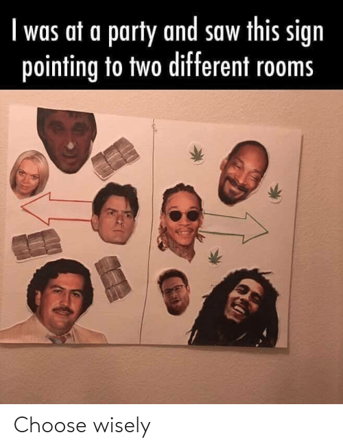 choose: I was at a party and saw this sign  pointing to two different rooms Choose wisely