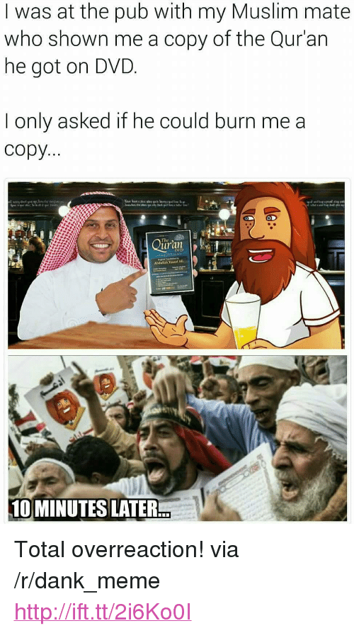 "10 Minutes Later: I was at the pub with my Muslim mate  who shown me a copy of the Qur'an  he got on DVD  I only asked if he could burn me a  copy  uran  DVD  Abdullah Yousaf AlI  10 MINUTES LATER <p>Total overreaction! via /r/dank_meme <a href=""http://ift.tt/2i6Ko0I"">http://ift.tt/2i6Ko0I</a></p>"