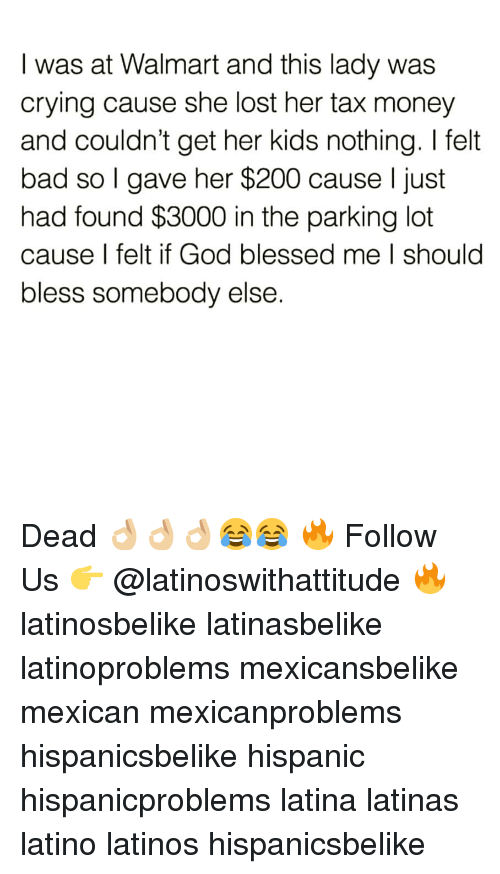 Tax Money: I was at Walmart and this lady was  crying cause she lost her tax money  and couldn't get her kids nothing. I felt  bad so l gave her $200 cause l just  had found $3000 in the parking lot  cause I felt if God blessed me I should  bless somebody else. Dead 👌🏼👌🏼👌🏼😂😂 🔥 Follow Us 👉 @latinoswithattitude 🔥 latinosbelike latinasbelike latinoproblems mexicansbelike mexican mexicanproblems hispanicsbelike hispanic hispanicproblems latina latinas latino latinos hispanicsbelike