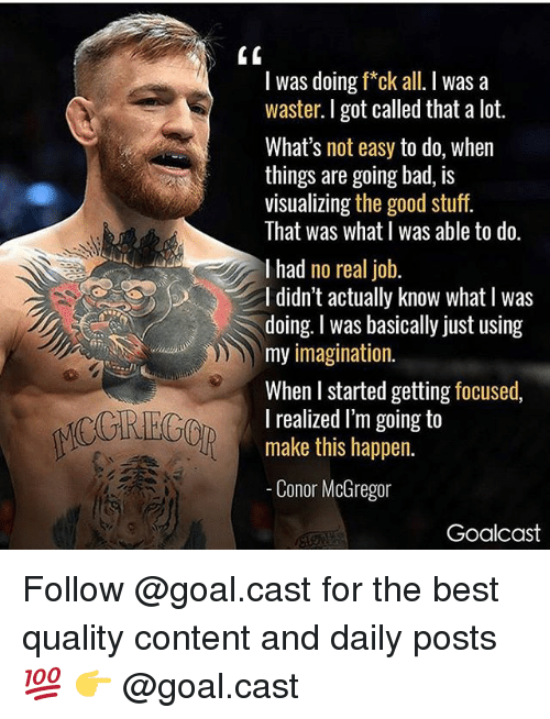 Bad, Conor McGregor, and Memes: I was doing f*ck all. I was a  waster. I got called that a lot.  What's not easy to do, when  things are going bad, is  visualizing the good stuff  That was what I was able to do.  I had no real job.  I didn't actually know what I was  doing. I was basically just using  my imagination.  When I started getting focused,  I realized I'm going to  CCREC  make this happen.  Conor McGregor  Goalcast Follow @goal.cast for the best quality content and daily posts💯 👉 @goal.cast