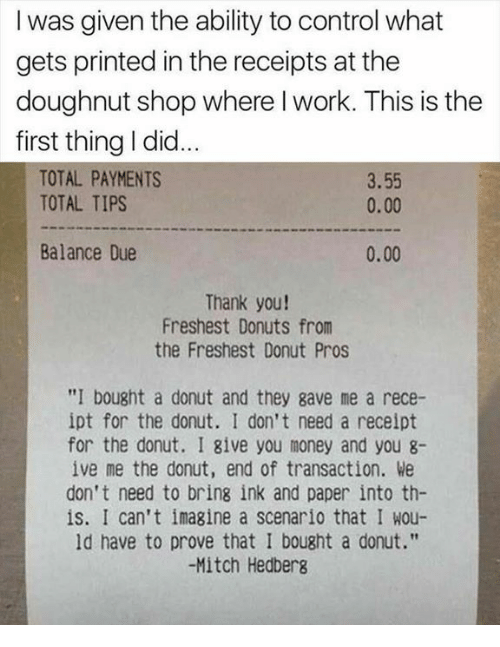 """Dank, Money, and Control: I was given the ability to control what  gets printed in the receipts at the  doughnut shop where l work. This is the  first thing I did  TOTAL PAYMENTS  TOTAL TIPS  3.55  0.00  Balance Due  0.00  Thank you!  Freshest Donuts from  the Freshest Donut Pros  """"I bought a donut and they gave me a rece-  ipt for the donut. I don't need a receipt  for the donut. I give you money and you 8-  ive me the donut, end of transaction. We  don't need to bring ink and paper into th-  is. I can't imagine a scenario that I wou-  ld have to prove that I bought a donut.""""  -Mitch Hedberg"""