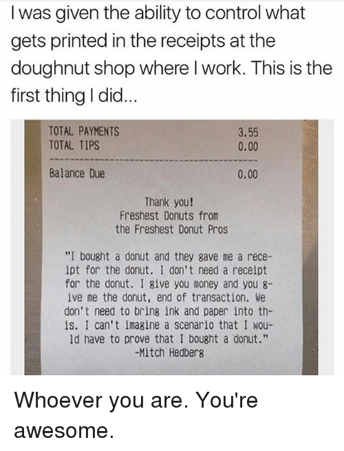 """Memes, Money, and Control: I was given the ability to control what  gets printed in the receipts at the  doughnut shop where l work. This is thee  first thing I did.  TOTAL PAYMENTS  TOTAL TIPS  3.55  0.00  Balance Due  0.00  Thank you!  Freshest Donuts from  the Freshest Donut Pros  """"I bought a donut and they gave me a rece-  ipt for the donut. I don't need a receipt  for the donut. I give you money and you 8-  ive me the donut, end of transaction. We  don't need to bring ink and paper into th-  is. I can't imagine a scenario that I wou-  ld have to prove that I bought a donut.""""  -Mitch Hedberg Whoever you are. You're awesome."""