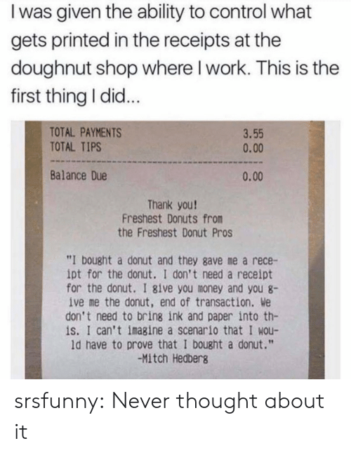 "Donuts: I was given the ability to control what  gets printed in the receipts at the  doughnut shop where I work. This is the  first thing I did...  TOTAL PAYMENTS  TOTAL TIPS  3.55  0.00  Balance Due  0.00  Thank you!  Freshest Donuts from  the Freshest Donut Pros  ""I bought a donut and they gave me a rece-  ipt for the donut. I don't need a receipt  for the donut. I 8ive you money and you 8  ive me the donut, end of transaction. We  don't need to bring ink and paper into th-  is. I can't imagine a scenario that I wou-  ld have to prove that I bought a donut.""  -Mitch Hedberg srsfunny:  Never thought about it"
