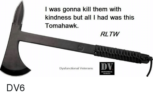 Tomahawked: I was gonna kill them with  kindness but all I had was this  Tomahawk.  RL TW  DV  Dysfunctional Veterans DV6