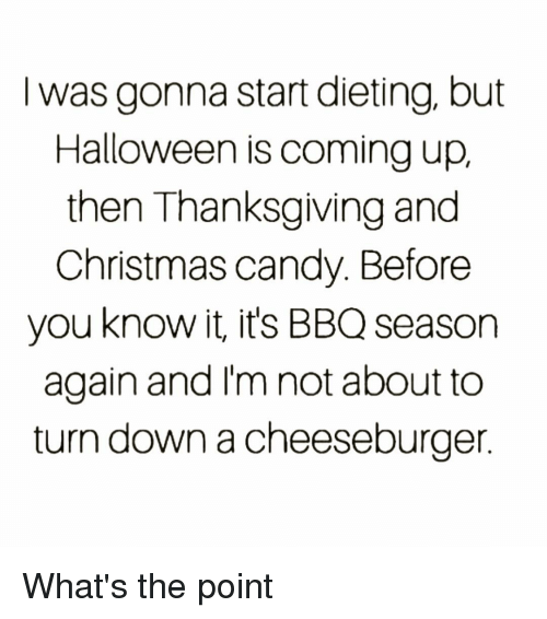 A Cheeseburger: I was gonna start dieting, but  Halloween is coming up,  then Thanksgiving and  Christmas candy. Before  you know it, it's BBQ season  again and I'm not about to  turn down a cheeseburger What's the point