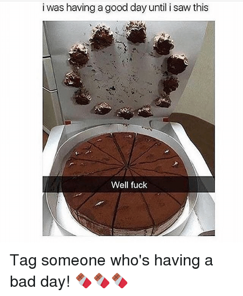 Bad, Bad Day, and Saw: i was having a good day until i saw this  Well fuck Tag someone who's having a bad day! 🍫🍫🍫