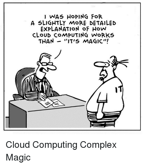 "computing: I WAS HoPING FoR  A SLIGHTLY MoRE DETAILED  EXPLANATION oF How  CLoUD COMPUTING WoRKS  THAN -""IT'S MAGIC"" Cloud Computing Complex Magic"