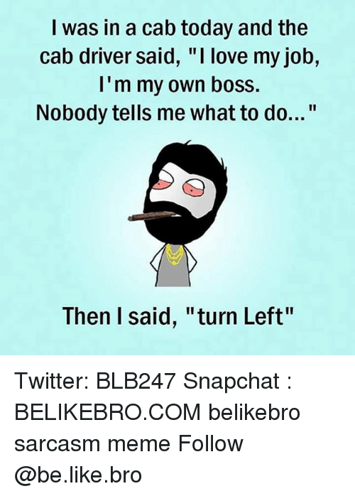 "Be Like, Love, and Meme: I was in a cab today and the  cab driver said, ""I love my job,  I'm my own boss.  Nobody tells me what to do...""  Then I said, ""turn Left"" Twitter: BLB247 Snapchat : BELIKEBRO.COM belikebro sarcasm meme Follow @be.like.bro"