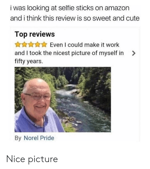 selfie: i was looking at selfie sticks on amazon  and i think this review is so sweet and cute  Top reviews  Even I could make it work  and I took the nicest picture of myself in>  fifty years.  By Norel Pride Nice picture