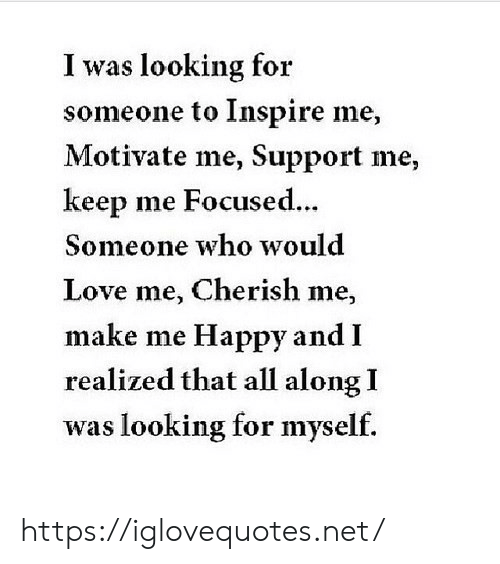 Love, Happy, and Net: I was looking for  someone to Inspire me,  Motivate me, Support me,  keep me Focused...  Someone who would  Love me, Cherish me,  make me Happy and I  realized that all along I  was looking for myself. https://iglovequotes.net/