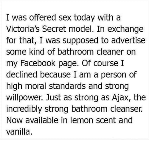 victorias secrets model: I was offered sex today with a  Victoria's Secret model. In exchange  for that, I was supposed to advertise  some kind of bathroom cleaner on  my Facebook page. Of course I  declined because I am a person of  high moral standards and strong  willpower. Just as strong as Ajax, the  incredibly strong bathroom cleanser.  Now available in lemon scent and  vanilla.