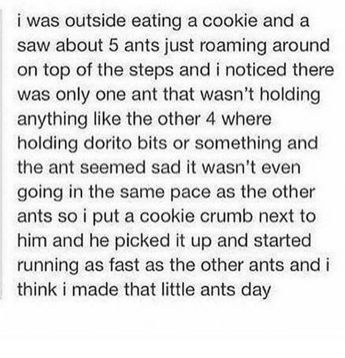 Crumb: i was outside eating a cookie and a  saw about 5 ants just roaming around  on top of the steps and i noticed there  was only one ant that wasn't holding  anything like the other 4 where  holding dorito bits or something and  the ant seemed sad it wasn't even  going in the same pace as the other  ants so i put a cookie crumb next to  him and he picked it up and started  running as fast as the other ants and i  think i made that little ants day