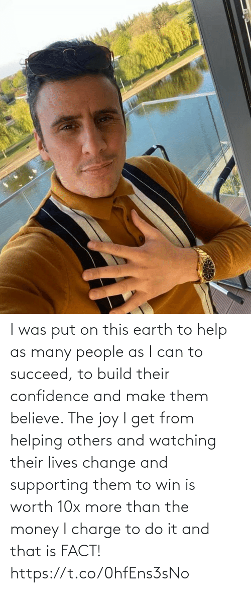 I Was: I was put on this earth to help as many people as I can to succeed, to build their confidence and make them believe. The joy I get from helping others and watching their lives change and supporting them to win is worth 10x more than the money I charge to do it and that is FACT! https://t.co/0hfEns3sNo