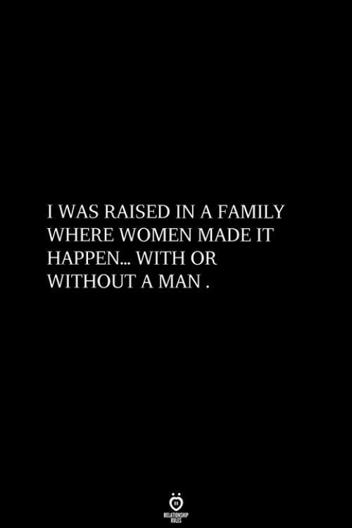 Family, Women, and Man: I WAS RAISED IN A FAMILY  WHERE WOMEN MADE IT  HAPPEN... WITH OR  WITHOUT A MAN