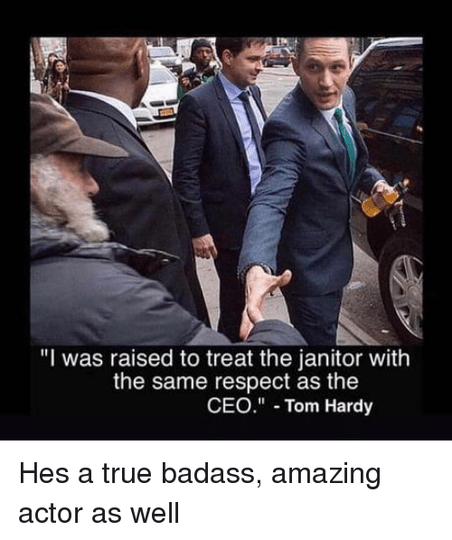 """Respect, Tom Hardy, and True: """"I was raised to treat the janitor with  the same respect as the  CEO"""" Tom Hardy Hes a true badass, amazing actor as well"""