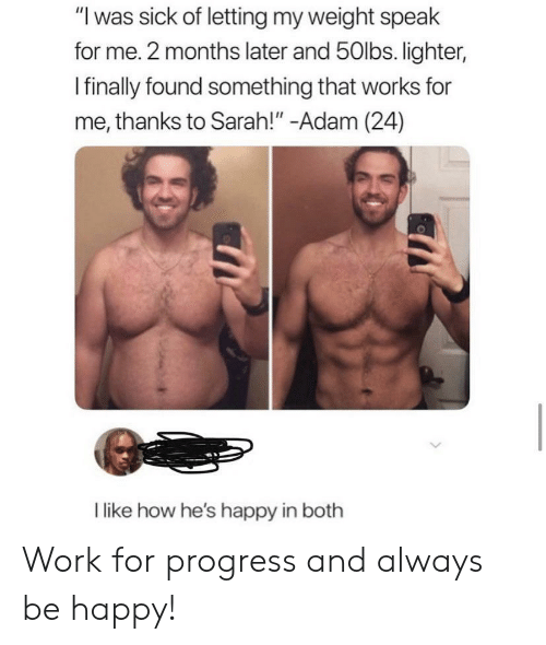 """Work, Happy, and Sick: """"I was sick of letting my weight speak  for me. 2 months later and 50lbs. lighter,  Ifinally found something that works for  me, thanks to Sarah!"""" -Adam (24)  like how he's happy in both Work for progress and always be happy!"""