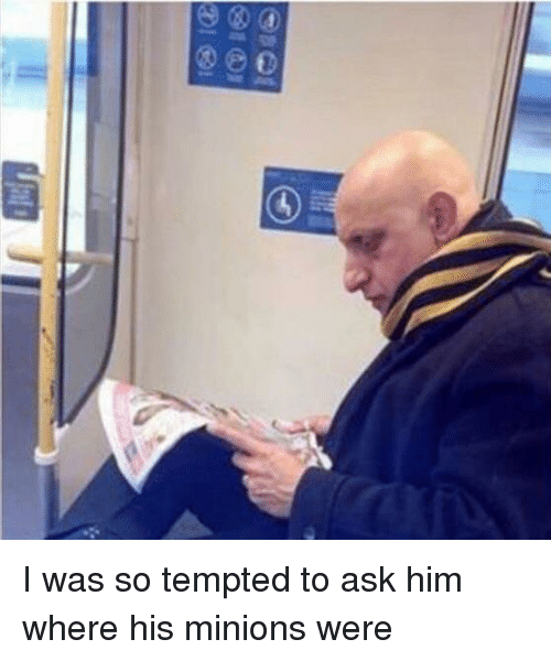 tempted: I was so tempted to ask him where his minions were