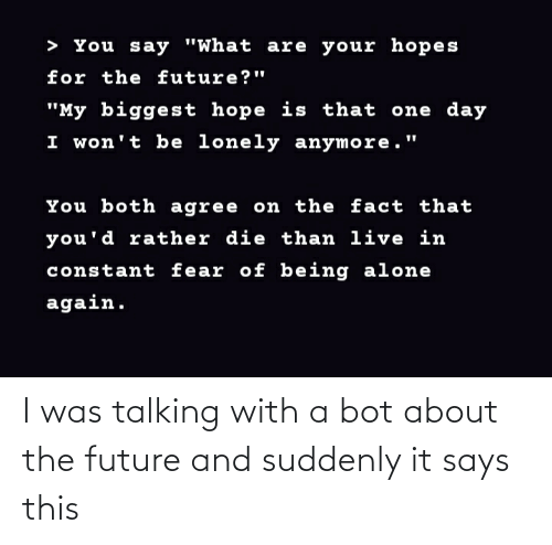 suddenly: I was talking with a bot about the future and suddenly it says this