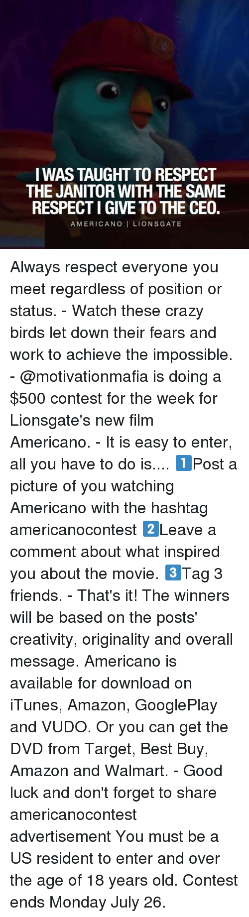 originality: I WAS TAUGHT TO RESPECT  THE JANITOR WITH THE SAME  RESPECTI GIVE TO THE CEO.  AMERICANO I LIONSGATE Always respect everyone you meet regardless of position or status. - Watch these crazy birds let down their fears and work to achieve the impossible. - @motivationmafia is doing a $500 contest for the week for Lionsgate's new film Americano. - It is easy to enter, all you have to do is.... 1️⃣Post a picture of you watching Americano with the hashtag americanocontest 2️⃣Leave a comment about what inspired you about the movie. 3️⃣Tag 3 friends. - That's it! The winners will be based on the posts' creativity, originality and overall message. Americano is available for download on iTunes, Amazon, GooglePlay and VUDO. Or you can get the DVD from Target, Best Buy, Amazon and Walmart. - Good luck and don't forget to share americanocontest advertisement You must be a US resident to enter and over the age of 18 years old. Contest ends Monday July 26.