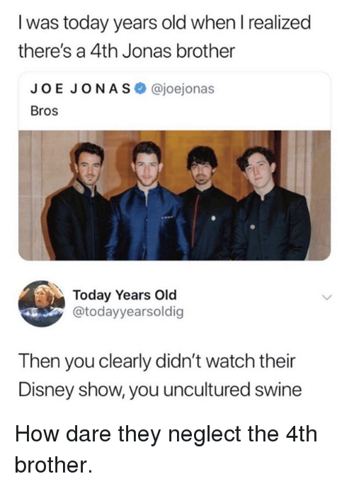 Dank, Disney, and Today: I was today years old when l realized  there's a 4th Jonas brother  JOE JONAS @joejonas  Bros  Today Years Old  @todayyearsoldig  Then you clearly didn't watch their  Disney show, you uncultured swine How dare they neglect the 4th brother.