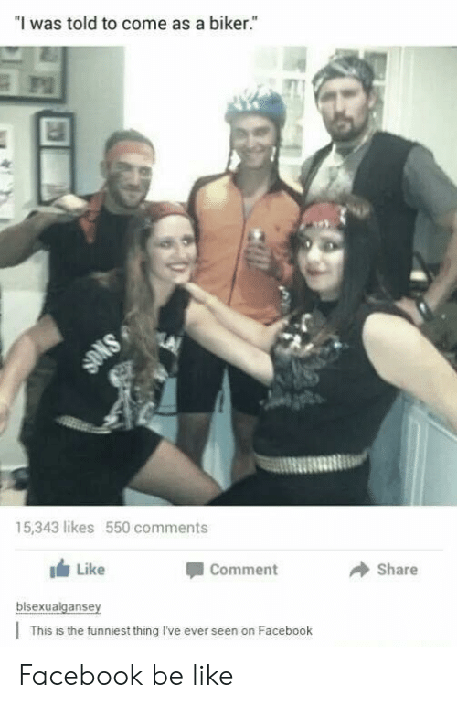 "Be Like, Facebook, and Thing: ""I was told to come as a biker.""  15,343 likes 550 comments  Like  Comment  → share  blsexualgansey  