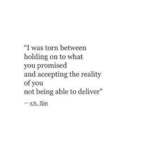 """Reality, Torn, and Sin: """"I was torn between  holding on to what  you promised  and accepting the reality  of you  not being able to deliver""""  - r.h. Sin"""