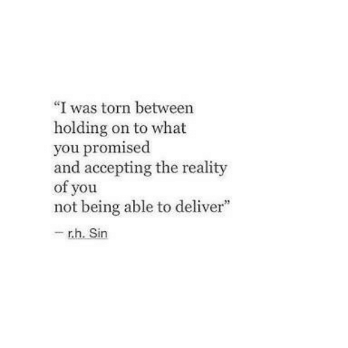 "Accepting: ""I was torn between  holding on to what  you promised  and accepting the reality  of you  not being able to deliver""  - r.h. Sin"