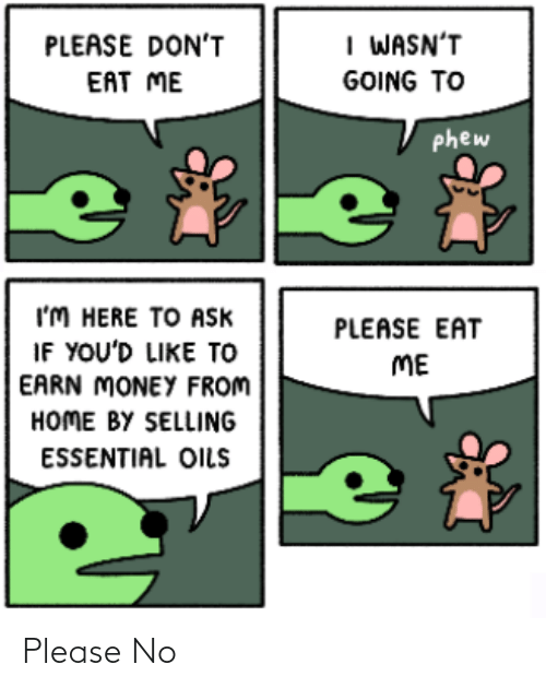 Please Dont: I WASN'T  PLEASE DON'T  EAT ME  GOING TO  phew  I'M HERE TO Ask  IF YOU'D LIKE TO  EARN MONEY FROM  HOME BY SELLING  PLEASE EAT  ME  ESSENTIAL OILS Please No