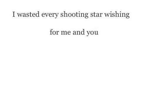 shooting stars: I wasted every shooting star wishing  for me and you