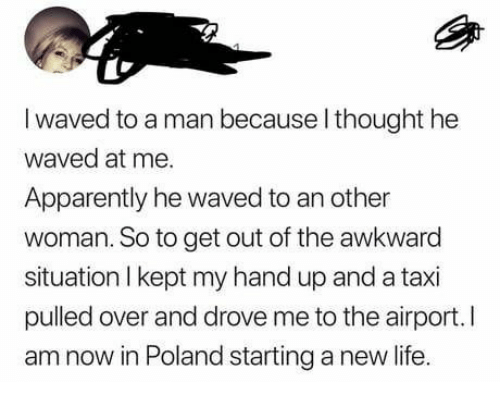 get out: I waved to a man because l thought he  waved at me.  Apparently he waved to an other  woman. So to get out of the awkward  situation I kept my hand up and a taxi  pulled over and drove me to the airport.I  am now in Poland starting a new life