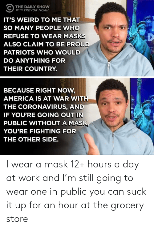 public: I wear a mask 12+ hours a day at work and I'm still going to wear one in public you can suck it up for an hour at the grocery store