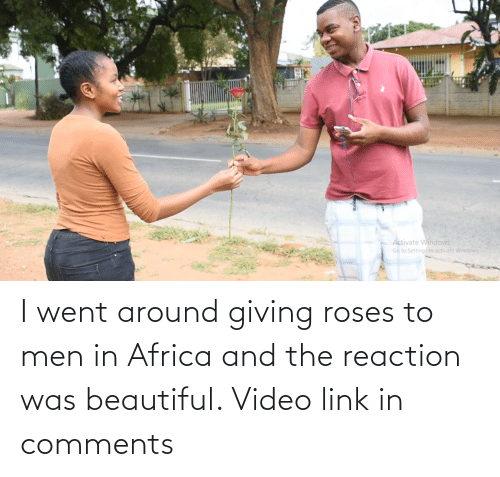 men: I went around giving roses to men in Africa and the reaction was beautiful. Video link in comments