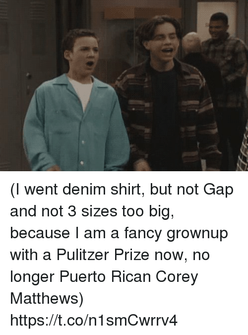 Memes, Fancy, and 🤖: (I went denim shirt, but not Gap and not 3 sizes too big, because I am a fancy grownup with a Pulitzer Prize now, no longer Puerto Rican Corey Matthews) https://t.co/n1smCwrrv4