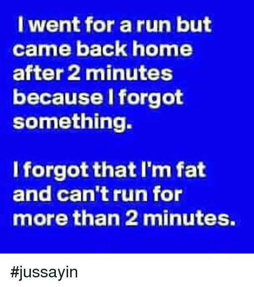 Dank, Run, and Home: I went for a run but  came back home  after 2 minutes  because l forgot  something.  Iforgot that I'm fat  and can't run for  more than 2 minutes, #jussayin